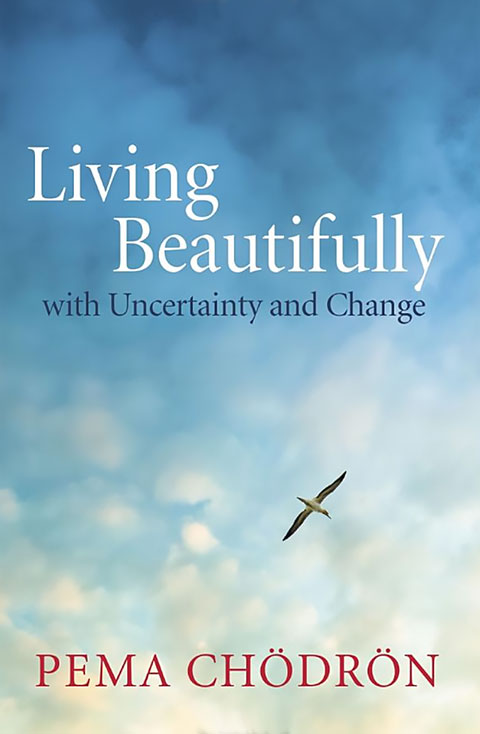 Living Beautifully with Uncertainty and Change Pema Chodron